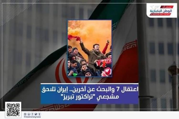 "اعتقال 7 والبحث عن آخرين.. إيران تلاحق مشجعي ""تراكتور تبريز"""